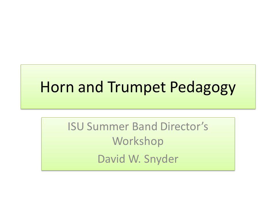Horn and Trumpet Pedagogy ISU Summer Band Directors Workshop David W.