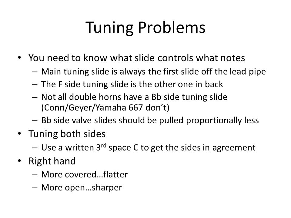Tuning Problems You need to know what slide controls what notes – Main tuning slide is always the first slide off the lead pipe – The F side tuning sl