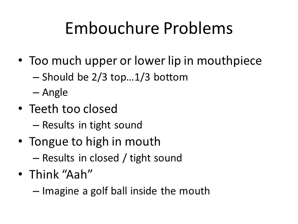Embouchure Problems Too much upper or lower lip in mouthpiece – Should be 2/3 top…1/3 bottom – Angle Teeth too closed – Results in tight sound Tongue