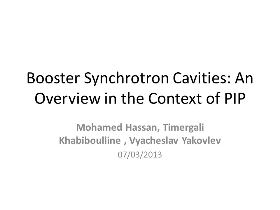 Booster Synchrotron Cavities: An Overview in the Context of PIP Mohamed Hassan, Timergali Khabiboulline, Vyacheslav Yakovlev 07/03/2013