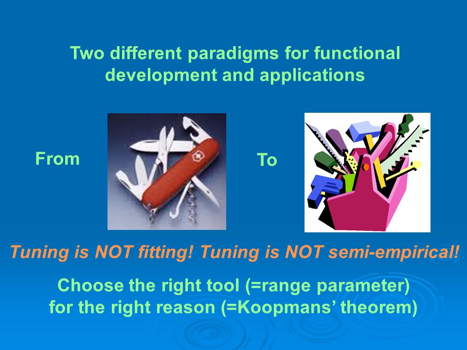 Two different paradigms for functional development and applications Tuning is NOT fitting! Tuning is NOT semi-empirical! From To Choose the right tool