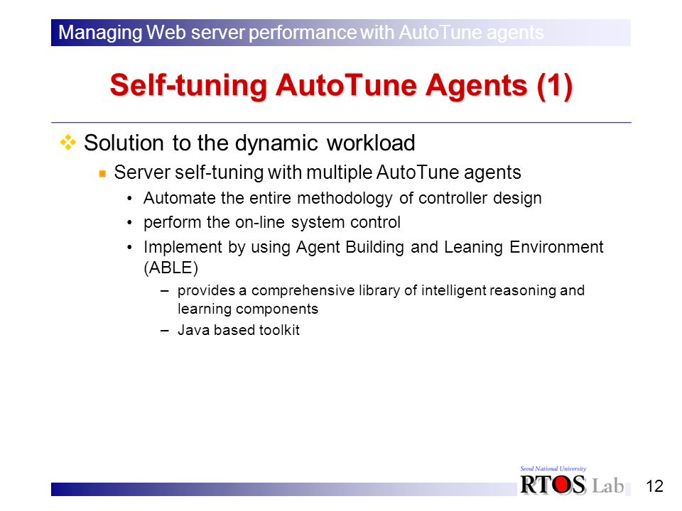 12 Self-tuning AutoTune Agents (1) Solution to the dynamic workload Server self-tuning with multiple AutoTune agents Automate the entire methodology of controller design perform the on-line system control Implement by using Agent Building and Leaning Environment (ABLE) –provides a comprehensive library of intelligent reasoning and learning components –Java based toolkit Managing Web server performance with AutoTune agents