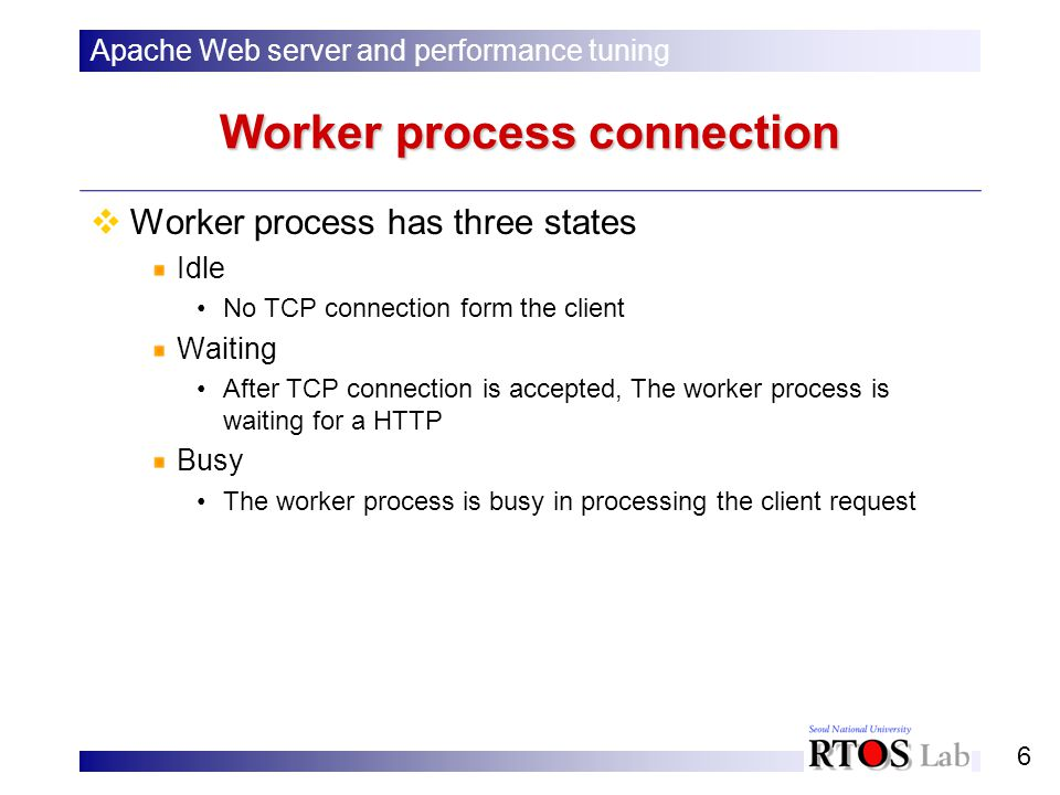 6 Worker process connection Worker process has three states Idle No TCP connection form the client Waiting After TCP connection is accepted, The worker process is waiting for a HTTP Busy The worker process is busy in processing the client request Apache Web server and performance tuning