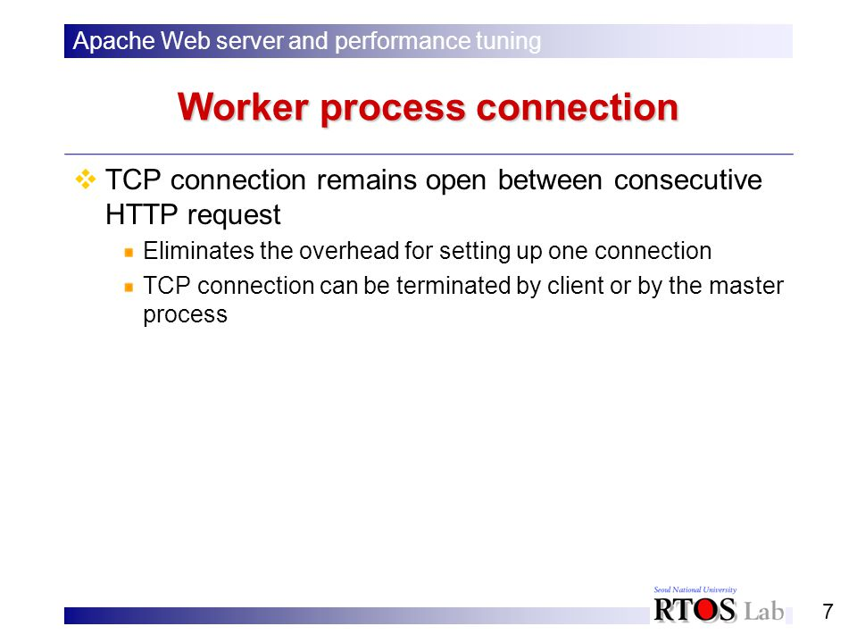 7 Worker process connection TCP connection remains open between consecutive HTTP request Eliminates the overhead for setting up one connection TCP connection can be terminated by client or by the master process Apache Web server and performance tuning