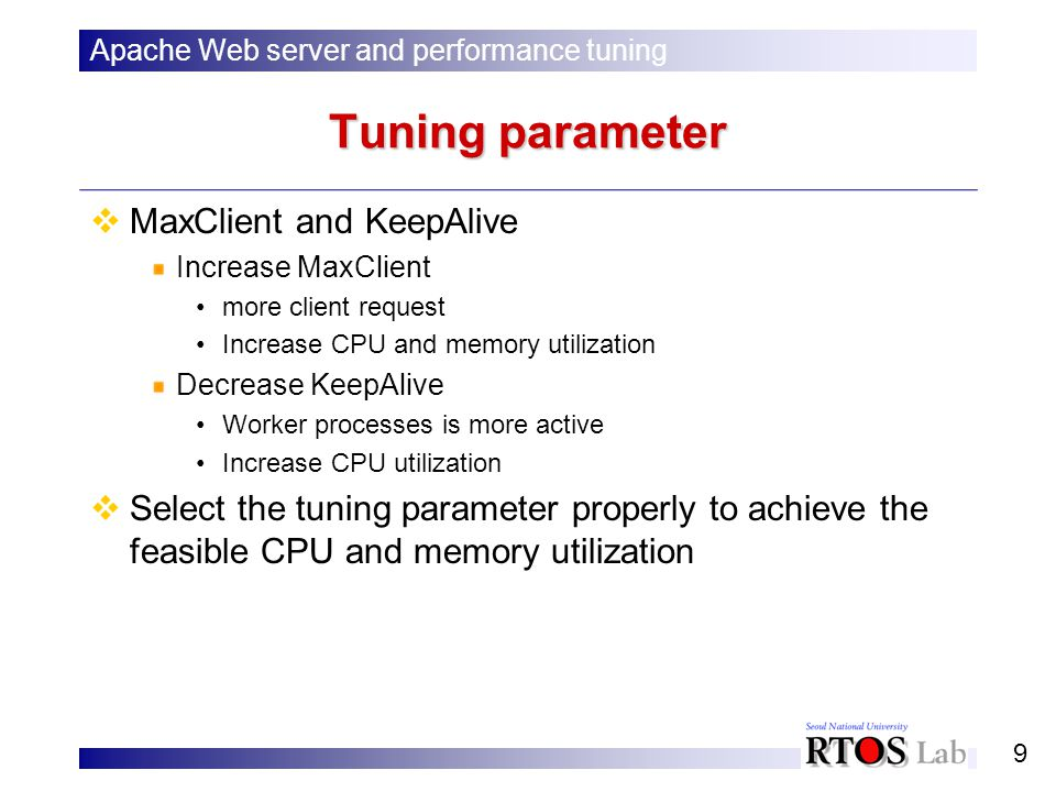 9 Tuning parameter MaxClient and KeepAlive Increase MaxClient more client request Increase CPU and memory utilization Decrease KeepAlive Worker processes is more active Increase CPU utilization Select the tuning parameter properly to achieve the feasible CPU and memory utilization Apache Web server and performance tuning