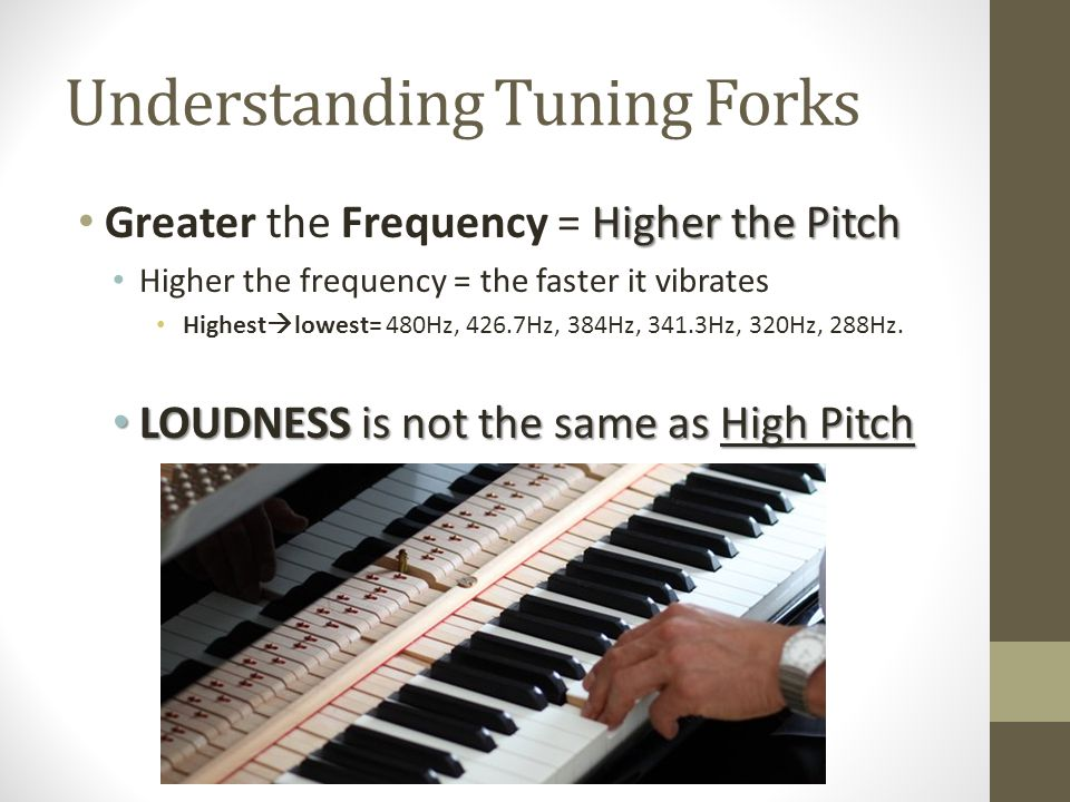 Understanding Tuning Forks Higher the Pitch Greater the Frequency = Higher the Pitch Higher the frequency = the faster it vibrates Highest lowest= 480