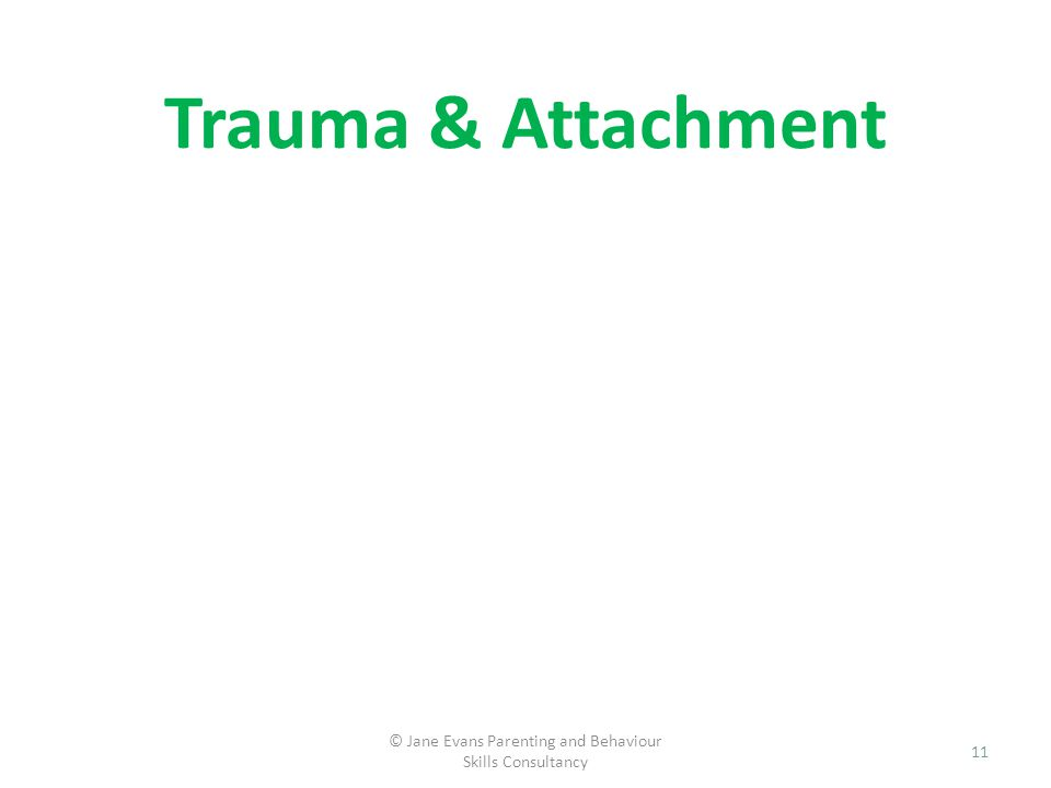 Trauma & Attachment © Jane Evans Parenting and Behaviour Skills Consultancy 11