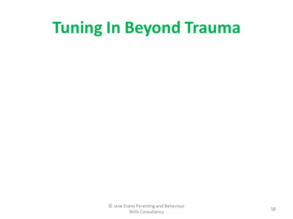 Tuning In Beyond Trauma © Jane Evans Parenting and Behaviour Skills Consultancy 18