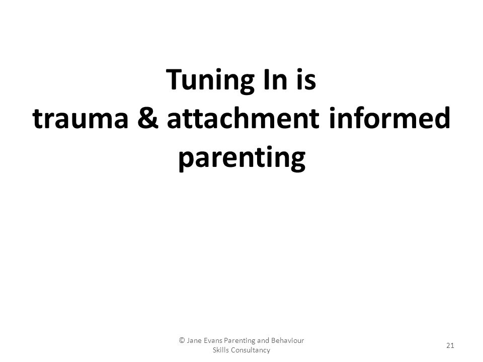 © Jane Evans Parenting and Behaviour Skills Consultancy 21 Tuning In is trauma & attachment informed parenting