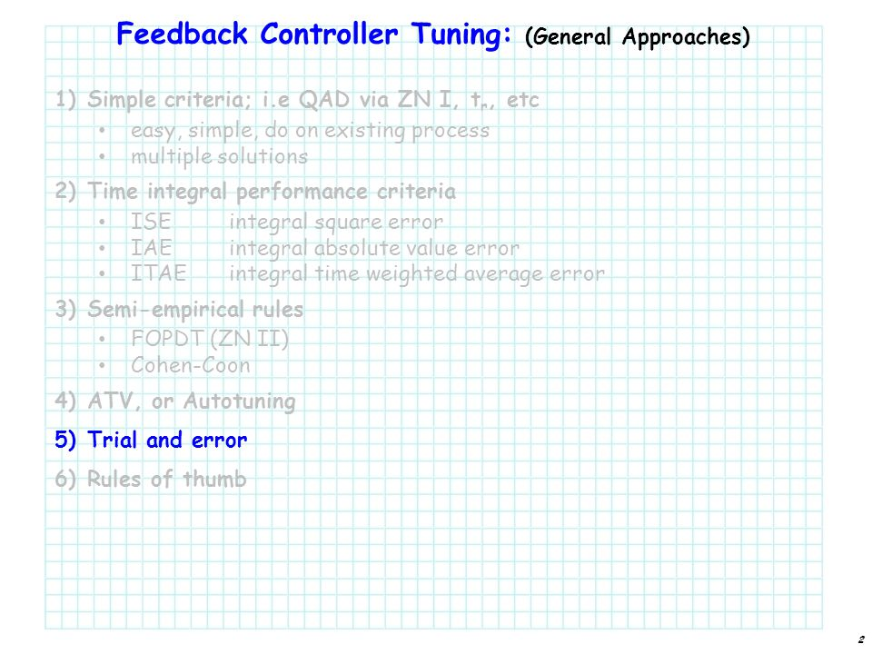 Feedback Controller Tuning: (General Approaches) 1)Simple criteria; i.e QAD via ZN I, t r, etc easy, simple, do on existing process multiple solutions 2)Time integral performance criteria ISEintegral square error IAEintegral absolute value error ITAEintegral time weighted average error 3)Semi-empirical rules FOPDT (ZN II) Cohen-Coon 4)ATV, or Autotuning 5)Trial and error 6)Rules of thumb 2