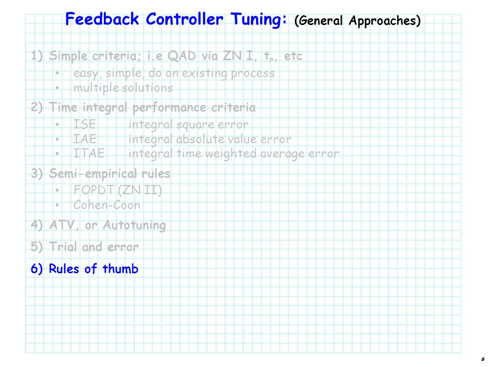 Feedback Controller Tuning: (General Approaches) 1)Simple criteria; i.e QAD via ZN I, t r, etc easy, simple, do on existing process multiple solutions 2)Time integral performance criteria ISEintegral square error IAEintegral absolute value error ITAEintegral time weighted average error 3)Semi-empirical rules FOPDT (ZN II) Cohen-Coon 4)ATV, or Autotuning 5)Trial and error 6)Rules of thumb 6