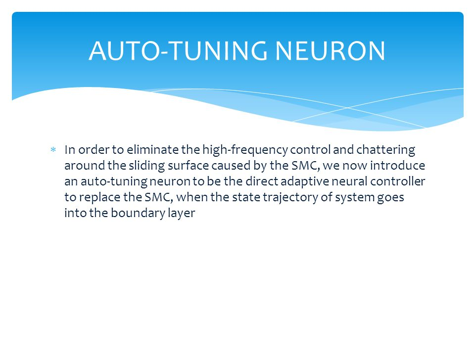 In order to eliminate the high-frequency control and chattering around the sliding surface caused by the SMC, we now introduce an auto-tuning neuron to be the direct adaptive neural controller to replace the SMC, when the state trajectory of system goes into the boundary layer AUTO-TUNING NEURON