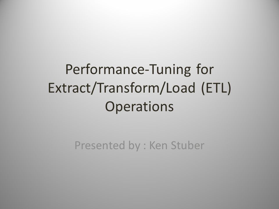 Performance-Tuning for Extract/Transform/Load (ETL) Operations Presented by : Ken Stuber