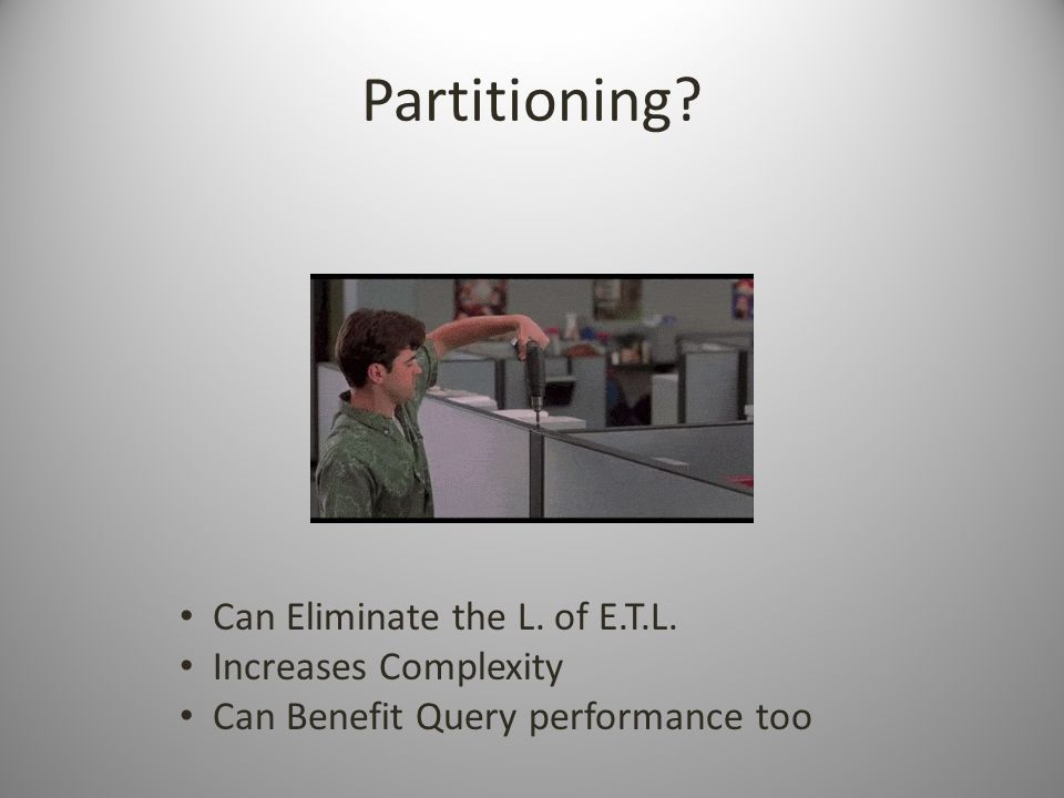 Partitioning Can Eliminate the L. of E.T.L. Increases Complexity Can Benefit Query performance too