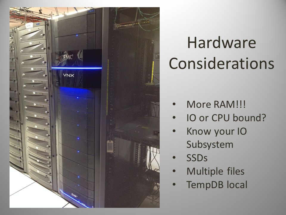 Hardware Considerations More RAM!!. IO or CPU bound.