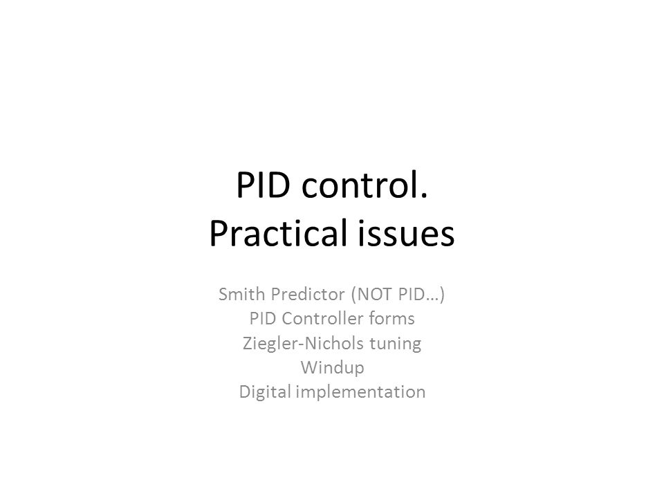 PID control. Practical issues Smith Predictor (NOT PID…) PID Controller forms Ziegler-Nichols tuning Windup Digital implementation TexPoint fonts used