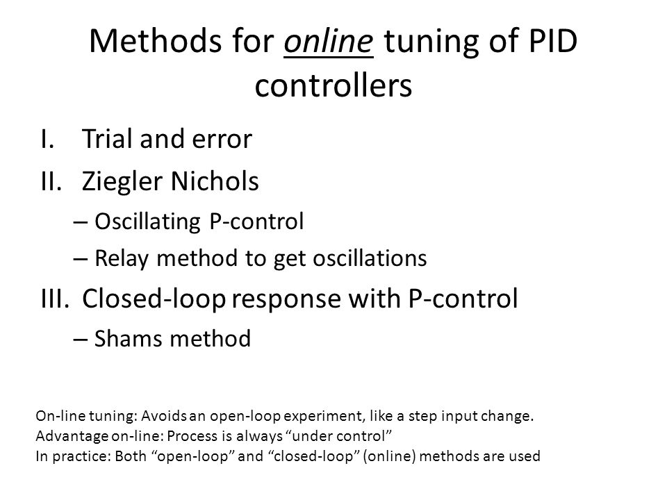 Methods for online tuning of PID controllers I.Trial and error II.Ziegler Nichols – Oscillating P-control – Relay method to get oscillations III.Close
