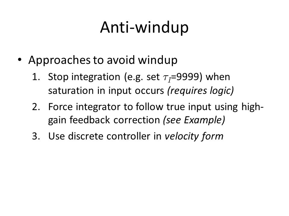 Anti-windup Approaches to avoid windup 1.Stop integration (e.g. set ¿ I =9999) when saturation in input occurs (requires logic) 2.Force integrator to