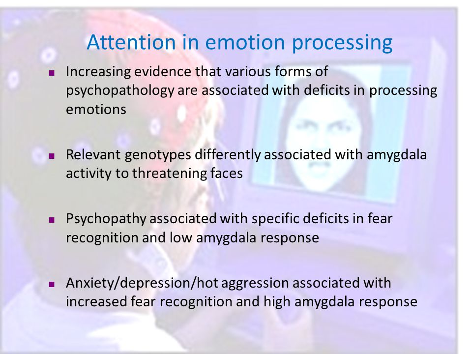 Attention in emotion processing Increasing evidence that various forms of psychopathology are associated with deficits in processing emotions Relevant