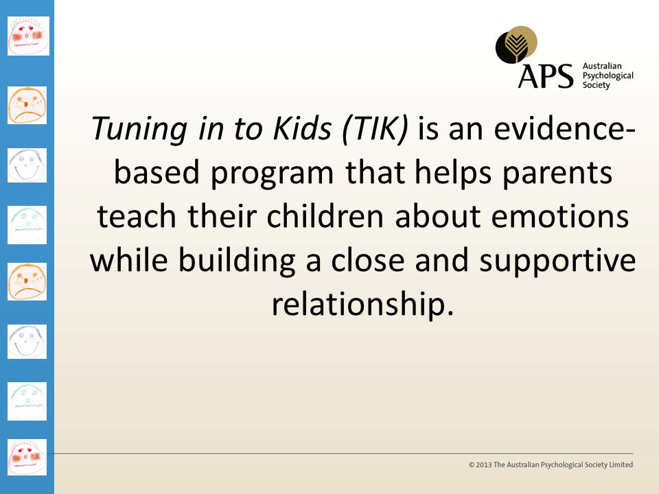 Tuning in to Kids (TIK) is an evidence- based program that helps parents teach their children about emotions while building a close and supportive rel
