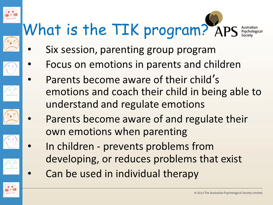 What is the TIK program? Six session, parenting group program Focus on emotions in parents and children Parents become aware of their childs emotions
