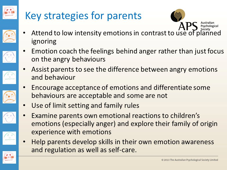 Key strategies for parents Attend to low intensity emotions in contrast to use of planned ignoring Emotion coach the feelings behind anger rather than