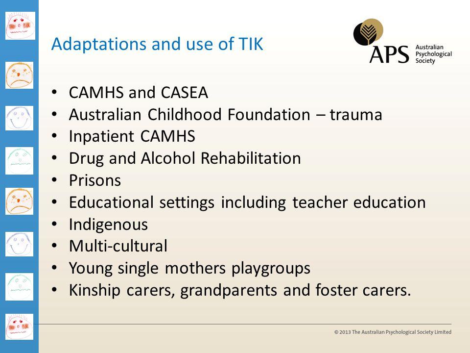 Adaptations and use of TIK CAMHS and CASEA Australian Childhood Foundation – trauma Inpatient CAMHS Drug and Alcohol Rehabilitation Prisons Educationa