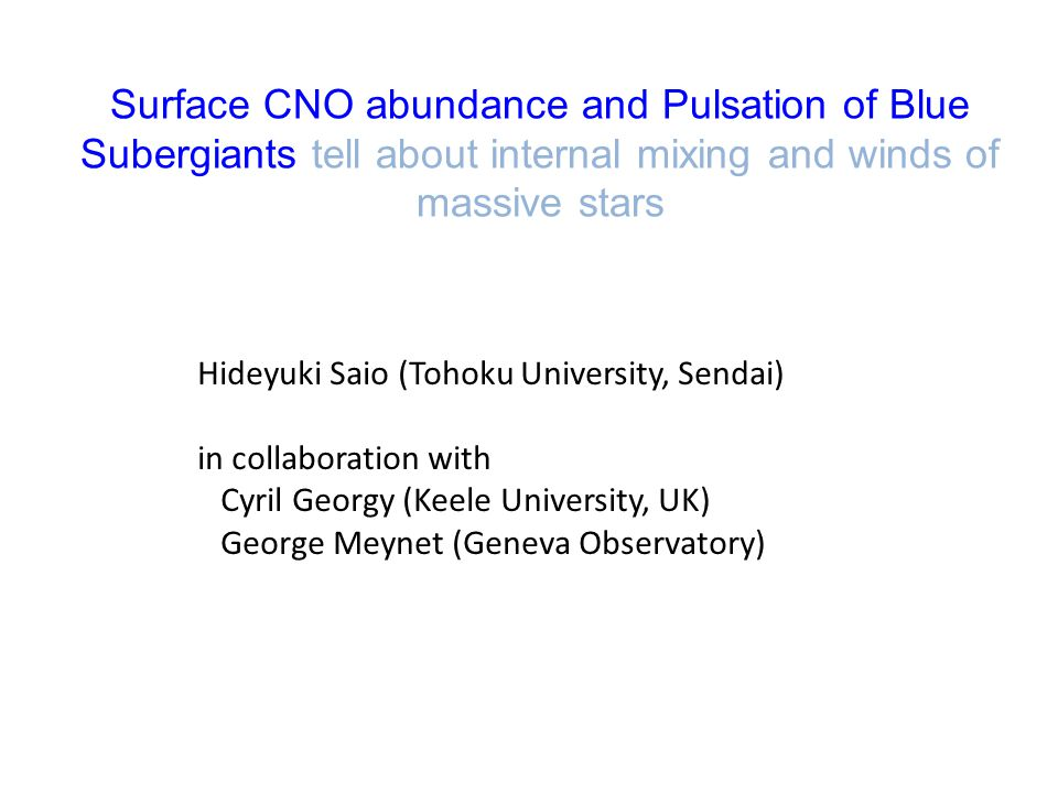 Surface CNO abundance and Pulsation of Blue Subergiants tell about internal mixing and winds of massive stars Hideyuki Saio (Tohoku University, Sendai) in collaboration with Cyril Georgy (Keele University, UK) George Meynet (Geneva Observatory)