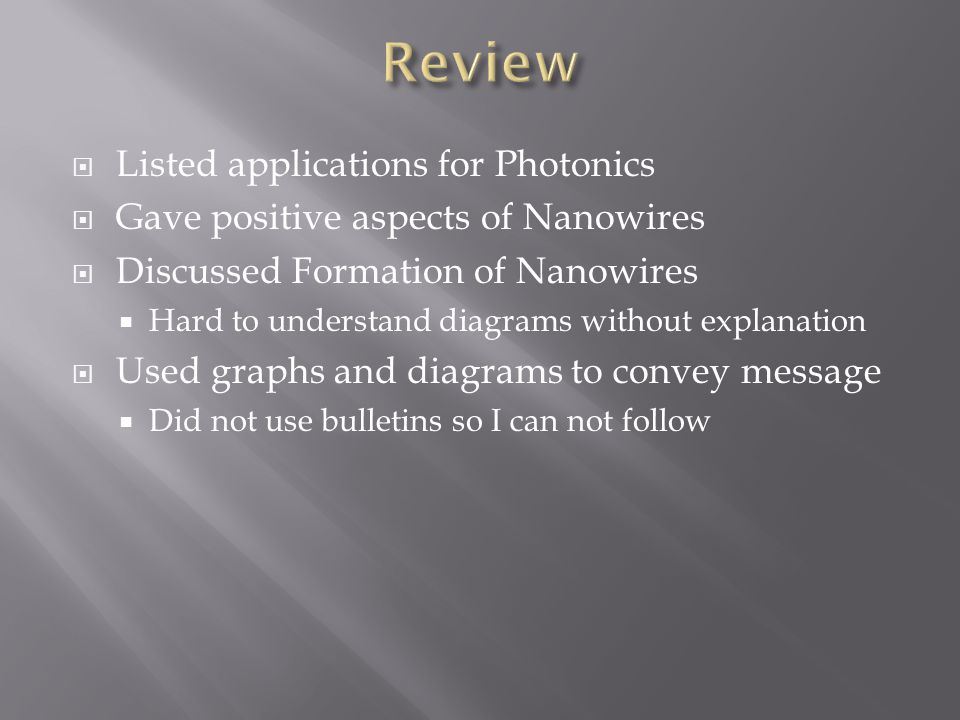 Listed applications for Photonics Gave positive aspects of Nanowires Discussed Formation of Nanowires Hard to understand diagrams without explanation Used graphs and diagrams to convey message Did not use bulletins so I can not follow