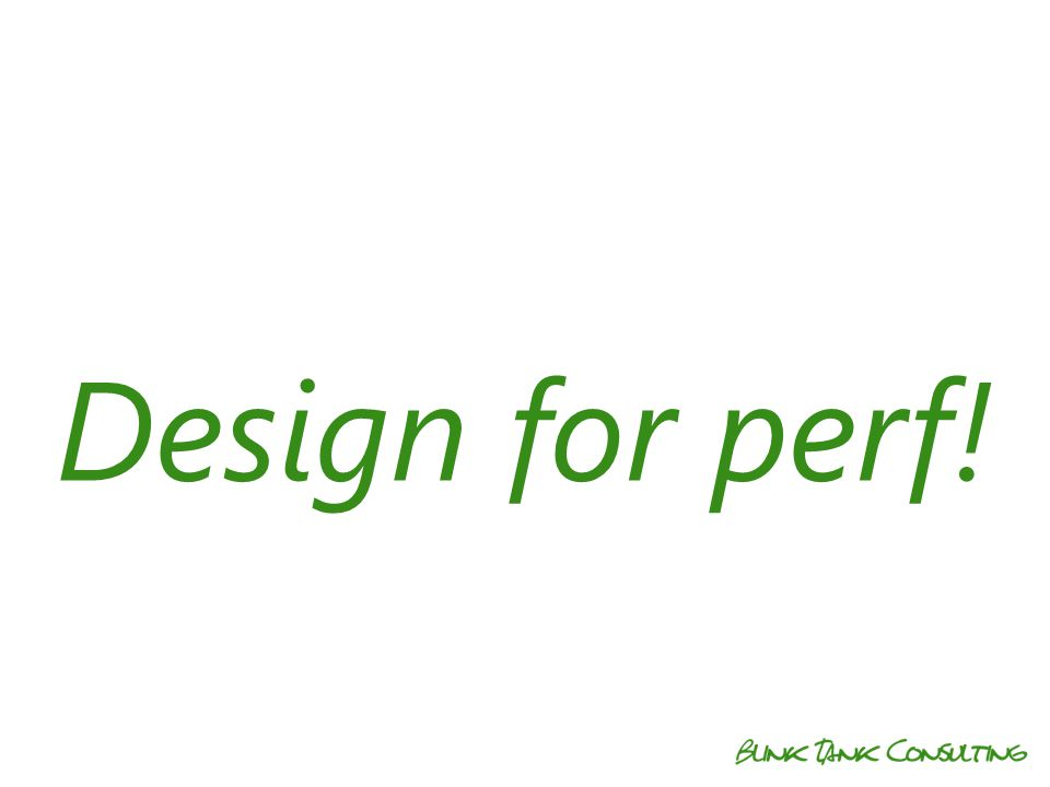 Design for perf!