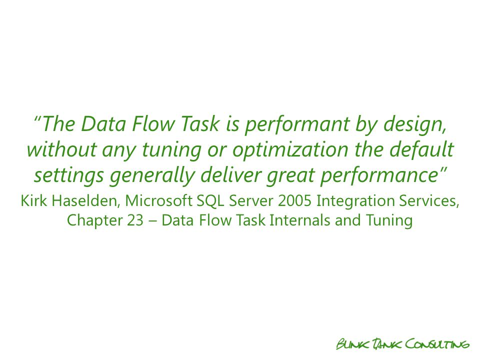 The Data Flow Task is performant by design, without any tuning or optimization the default settings generally deliver great performance Kirk Haselden, Microsoft SQL Server 2005 Integration Services, Chapter 23 – Data Flow Task Internals and Tuning