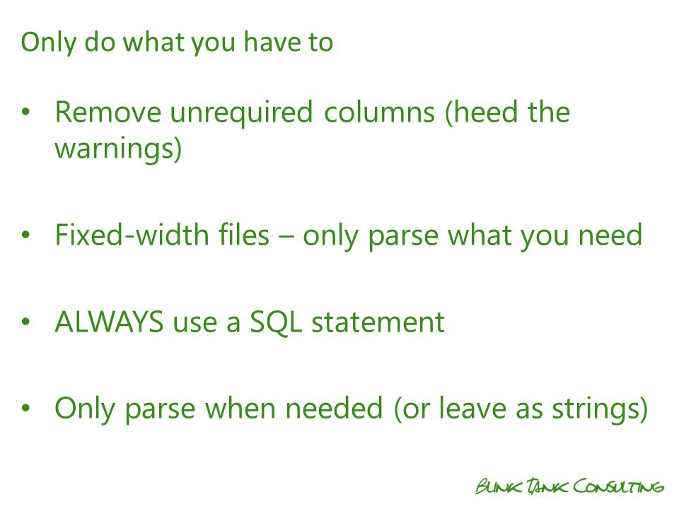 Remove unrequired columns (heed the warnings) Fixed-width files – only parse what you need ALWAYS use a SQL statement Only parse when needed (or leave as strings) Only do what you have to