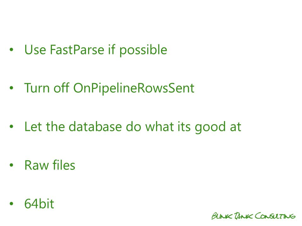 Use FastParse if possible Turn off OnPipelineRowsSent Let the database do what its good at Raw files 64bit