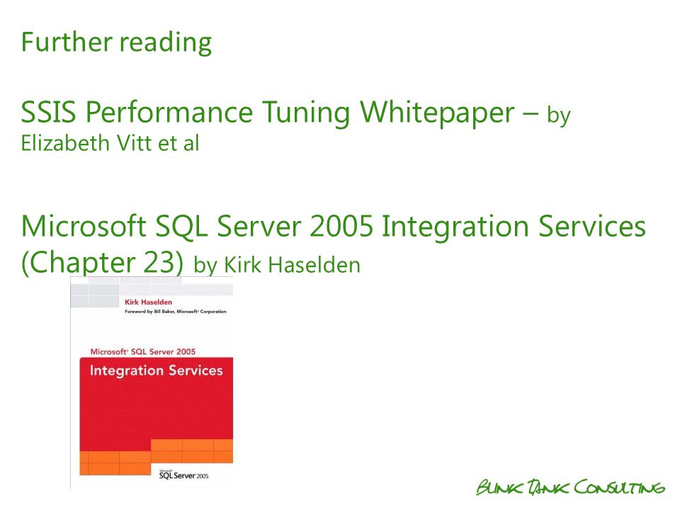 SSIS Performance Tuning Whitepaper – by Elizabeth Vitt et al Microsoft SQL Server 2005 Integration Services (Chapter 23) by Kirk Haselden Further read
