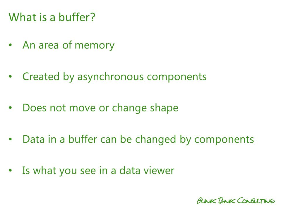 An area of memory Created by asynchronous components Does not move or change shape Data in a buffer can be changed by components Is what you see in a data viewer What is a buffer?