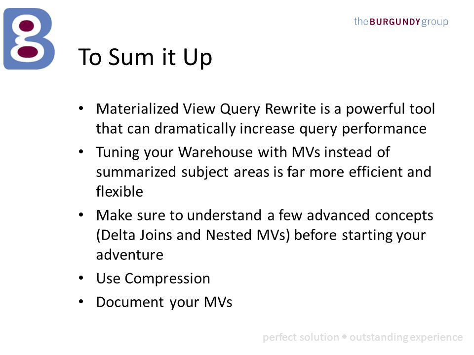 perfect solution outstanding experience To Sum it Up Materialized View Query Rewrite is a powerful tool that can dramatically increase query performance Tuning your Warehouse with MVs instead of summarized subject areas is far more efficient and flexible Make sure to understand a few advanced concepts (Delta Joins and Nested MVs) before starting your adventure Use Compression Document your MVs