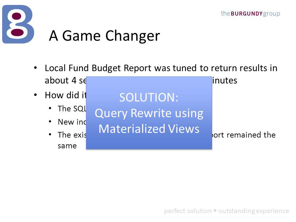 perfect solution outstanding experience A Game Changer Local Fund Budget Report was tuned to return results in about 4 seconds, down from almost 4 minutes How did it happen.