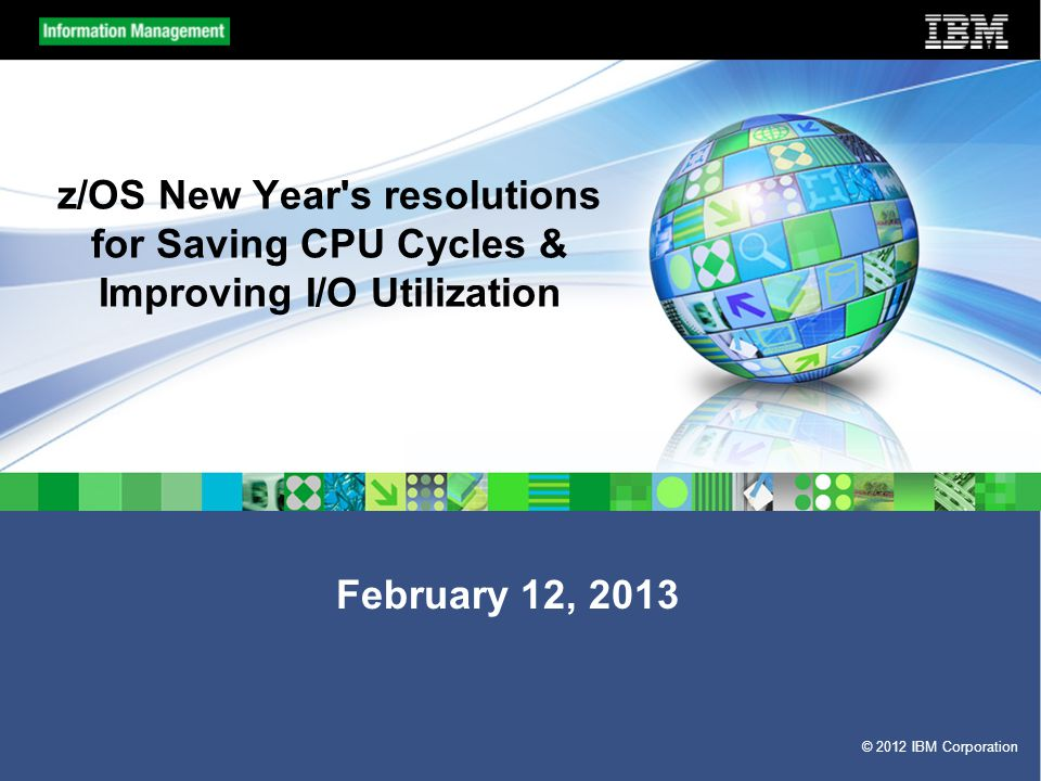 © 2012 IBM Corporation z/OS New Year s resolutions for Saving CPU Cycles & Improving I/O Utilization February 12, 2013
