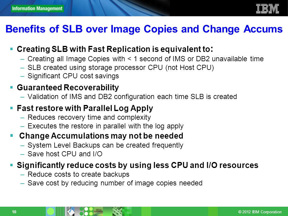 © 2012 IBM Corporation 10 Benefits of SLB over Image Copies and Change Accums Creating SLB with Fast Replication is equivalent to : –Creating all Image Copies with < 1 second of IMS or DB2 unavailable time –SLB created using storage processor CPU (not Host CPU) –Significant CPU cost savings Guaranteed Recoverability –Validation of IMS and DB2 configuration each time SLB is created Fast restore with Parallel Log Apply –Reduces recovery time and complexity –Executes the restore in parallel with the log apply Change Accumulations may not be needed –System Level Backups can be created frequently –Save host CPU and I/O Significantly reduce costs by using less CPU and I/O resources –Reduce costs to create backups –Save cost by reducing number of image copies needed