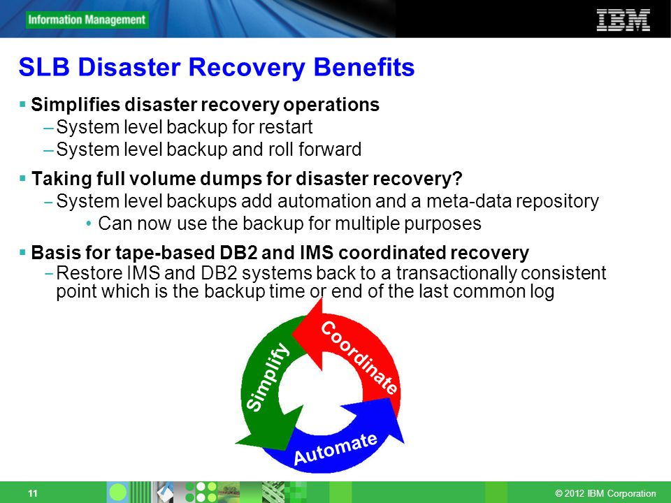 © 2012 IBM Corporation 11 SLB Disaster Recovery Benefits Simplifies disaster recovery operations –System level backup for restart –System level backup and roll forward Taking full volume dumps for disaster recovery.