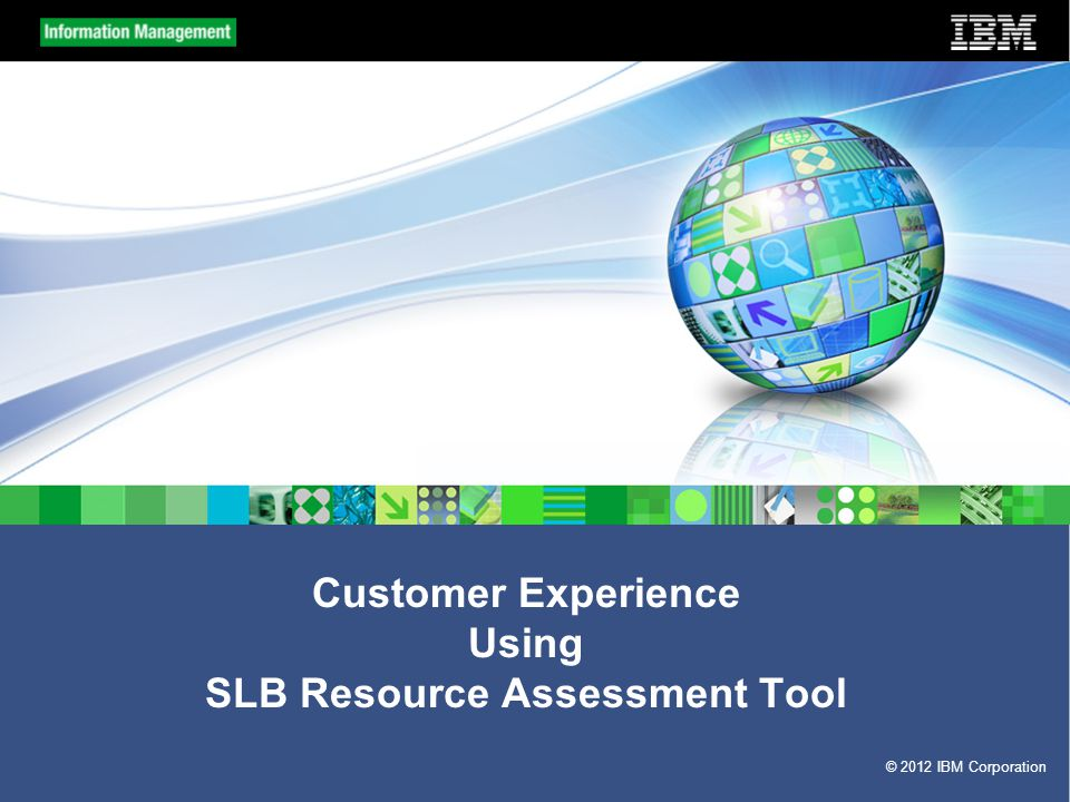© 2012 IBM Corporation Customer Experience Using SLB Resource Assessment Tool