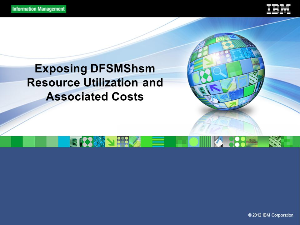 © 2012 IBM Corporation Exposing DFSMShsm Resource Utilization and Associated Costs