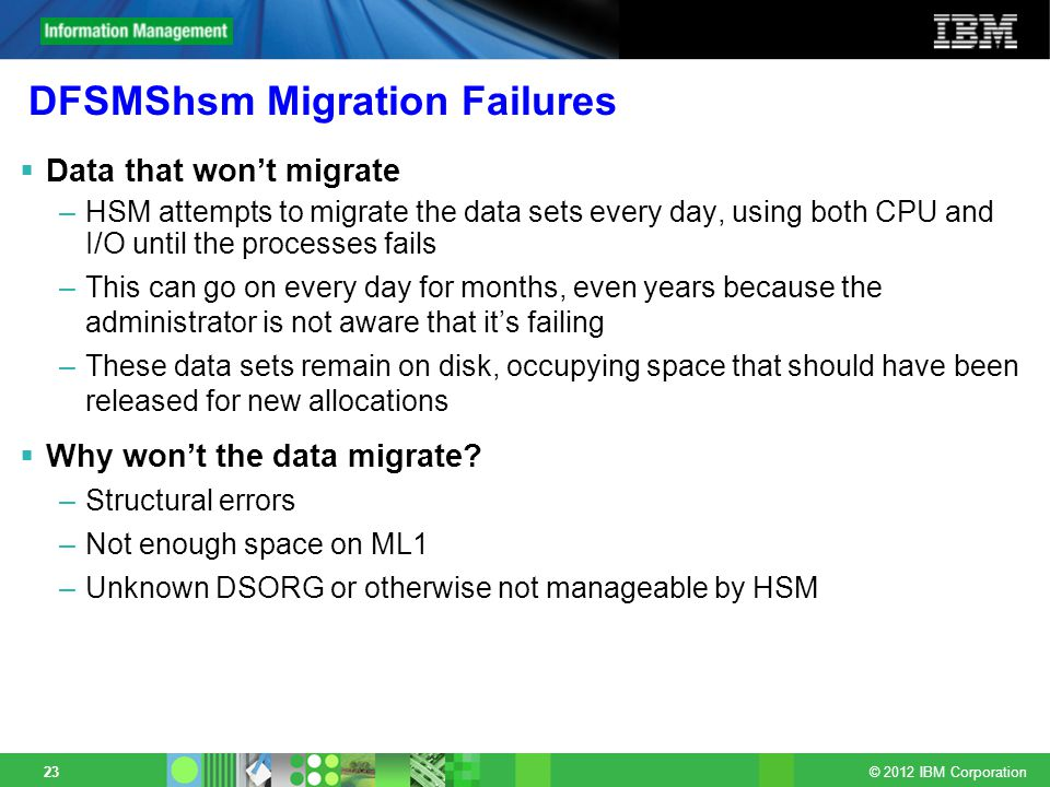 © 2012 IBM Corporation 23 DFSMShsm Migration Failures Data that wont migrate –HSM attempts to migrate the data sets every day, using both CPU and I/O until the processes fails –This can go on every day for months, even years because the administrator is not aware that its failing –These data sets remain on disk, occupying space that should have been released for new allocations Why wont the data migrate.