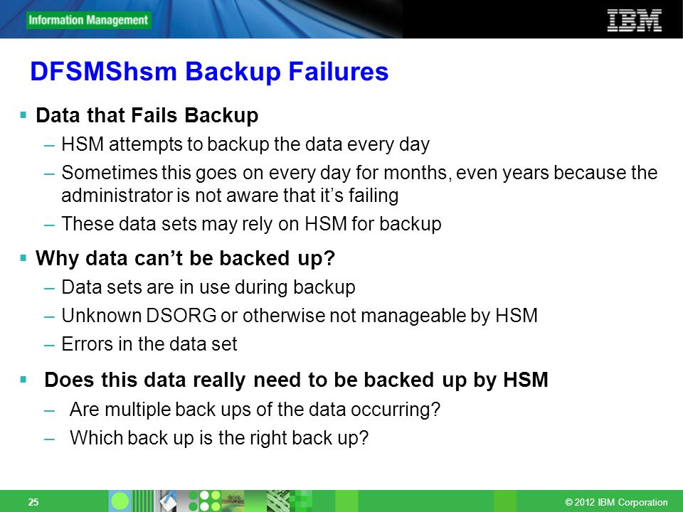 © 2012 IBM Corporation 25 DFSMShsm Backup Failures Data that Fails Backup –HSM attempts to backup the data every day –Sometimes this goes on every day for months, even years because the administrator is not aware that its failing –These data sets may rely on HSM for backup Why data cant be backed up.