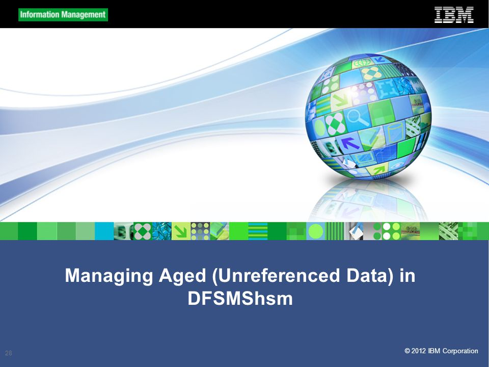© 2012 IBM Corporation Managing Aged (Unreferenced Data) in DFSMShsm 28