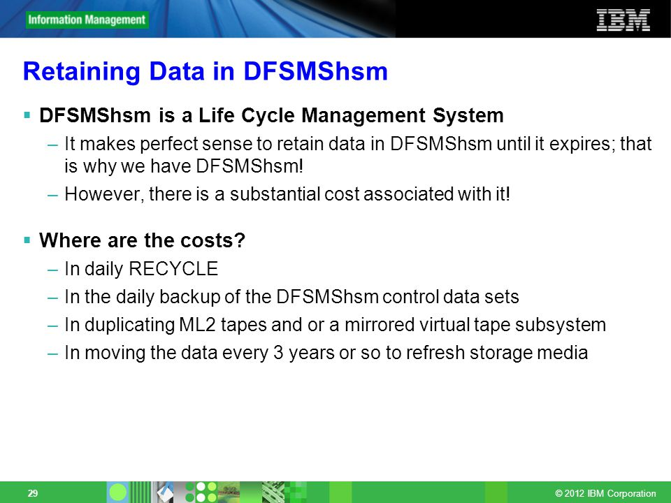 © 2012 IBM Corporation 29 Retaining Data in DFSMShsm DFSMShsm is a Life Cycle Management System –It makes perfect sense to retain data in DFSMShsm until it expires; that is why we have DFSMShsm.