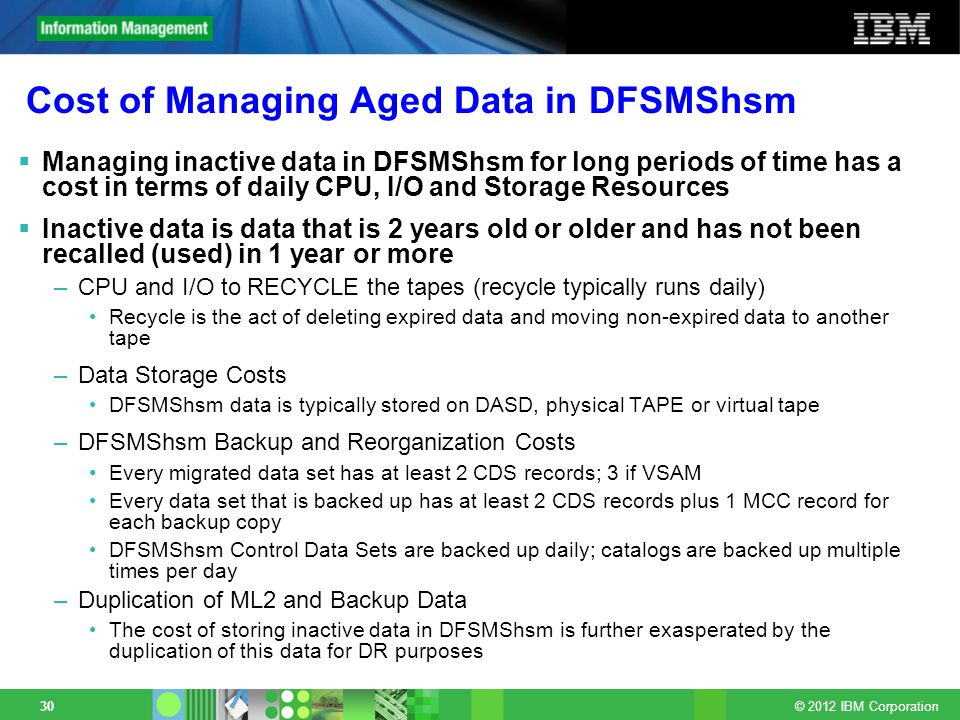 © 2012 IBM Corporation 30 Cost of Managing Aged Data in DFSMShsm Managing inactive data in DFSMShsm for long periods of time has a cost in terms of daily CPU, I/O and Storage Resources Inactive data is data that is 2 years old or older and has not been recalled (used) in 1 year or more –CPU and I/O to RECYCLE the tapes (recycle typically runs daily) Recycle is the act of deleting expired data and moving non-expired data to another tape –Data Storage Costs DFSMShsm data is typically stored on DASD, physical TAPE or virtual tape –DFSMShsm Backup and Reorganization Costs Every migrated data set has at least 2 CDS records; 3 if VSAM Every data set that is backed up has at least 2 CDS records plus 1 MCC record for each backup copy DFSMShsm Control Data Sets are backed up daily; catalogs are backed up multiple times per day –Duplication of ML2 and Backup Data The cost of storing inactive data in DFSMShsm is further exasperated by the duplication of this data for DR purposes