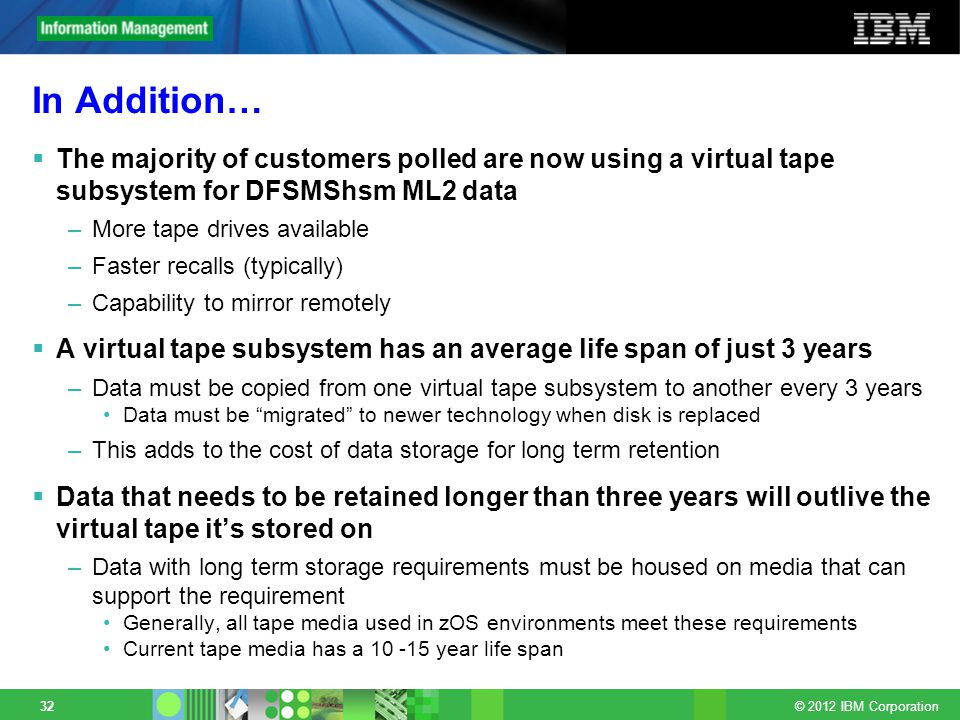 © 2012 IBM Corporation 32 In Addition… The majority of customers polled are now using a virtual tape subsystem for DFSMShsm ML2 data –More tape drives available –Faster recalls (typically) –Capability to mirror remotely A virtual tape subsystem has an average life span of just 3 years –Data must be copied from one virtual tape subsystem to another every 3 years Data must be migrated to newer technology when disk is replaced –This adds to the cost of data storage for long term retention Data that needs to be retained longer than three years will outlive the virtual tape its stored on –Data with long term storage requirements must be housed on media that can support the requirement Generally, all tape media used in zOS environments meet these requirements Current tape media has a year life span