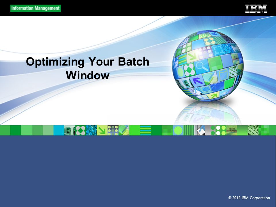 © 2012 IBM Corporation Optimizing Your Batch Window