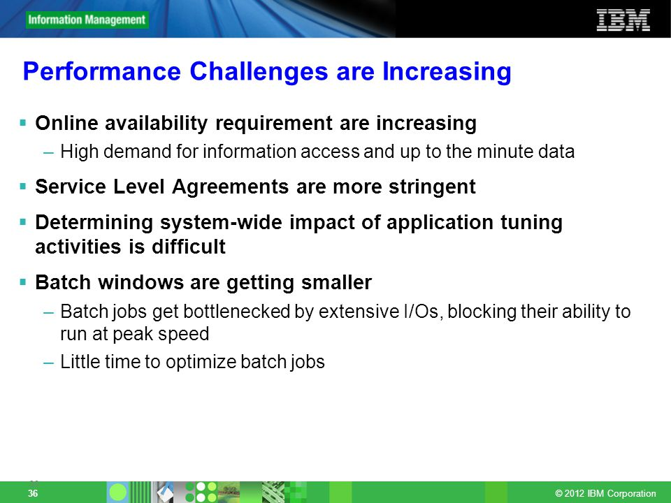 © 2012 IBM Corporation 36 Performance Challenges are Increasing Online availability requirement are increasing –High demand for information access and up to the minute data Service Level Agreements are more stringent Determining system-wide impact of application tuning activities is difficult Batch windows are getting smaller –Batch jobs get bottlenecked by extensive I/Os, blocking their ability to run at peak speed –Little time to optimize batch jobs 36